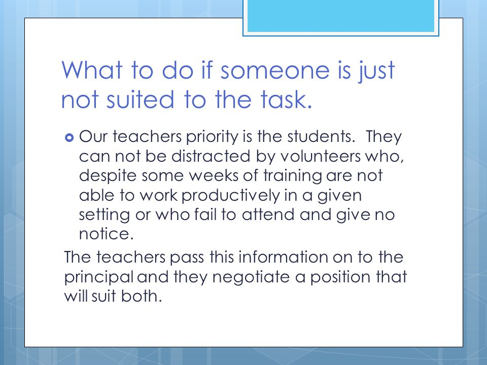 What to do if someone is just not suited to the task.  Our teachers priority is the students. They can not be distracted by volunteers who, despite s