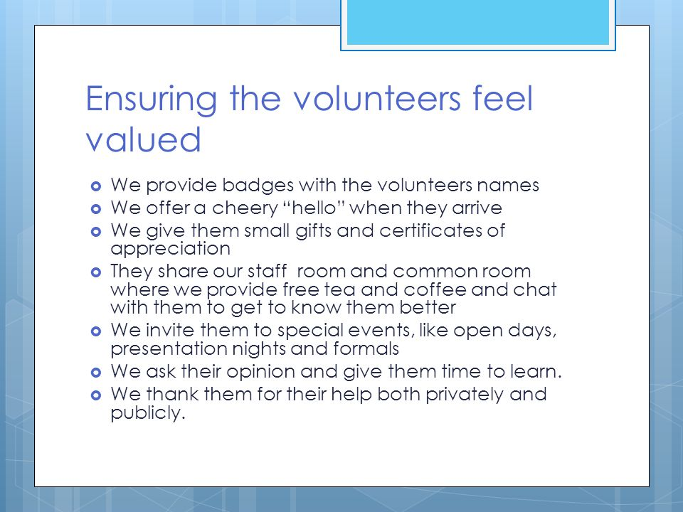 "Ensuring the volunteers feel valued  We provide badges with the volunteers names  We offer a cheery ""hello"" when they arrive  We give them small gi"