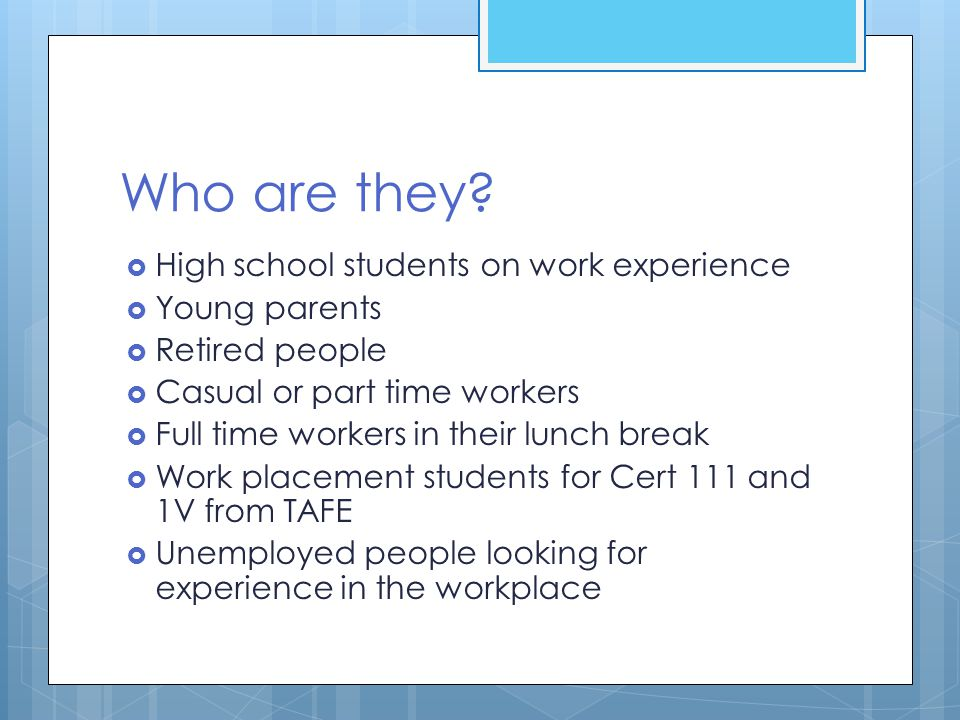 Who are they?  High school students on work experience  Young parents  Retired people  Casual or part time workers  Full time workers in their lu
