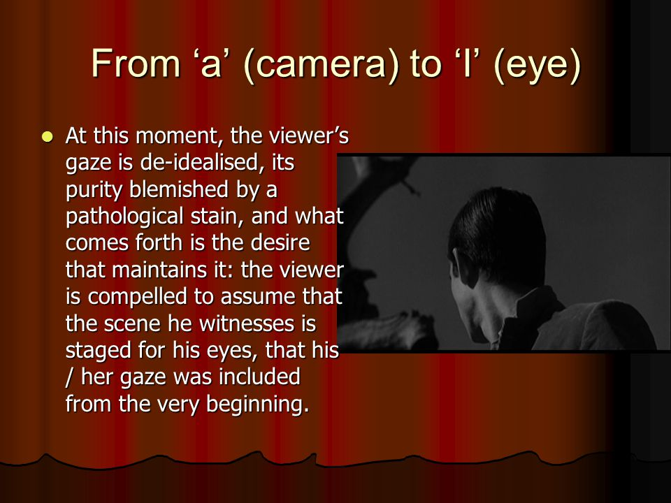 From 'a' (camera) to 'I' (eye) At this moment, the viewer's gaze is de-idealised, its purity blemished by a pathological stain, and what comes forth is the desire that maintains it: the viewer is compelled to assume that the scene he witnesses is staged for his eyes, that his / her gaze was included from the very beginning.