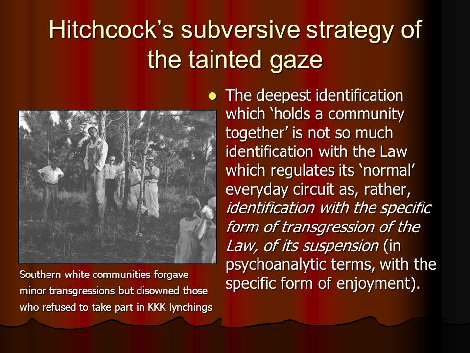Hitchcock's subversive strategy of the tainted gaze The deepest identification which 'holds a community together' is not so much identification with the Law which regulates its 'normal' everyday circuit as, rather, identification with the specific form of transgression of the Law, of its suspension (in psychoanalytic terms, with the specific form of enjoyment).