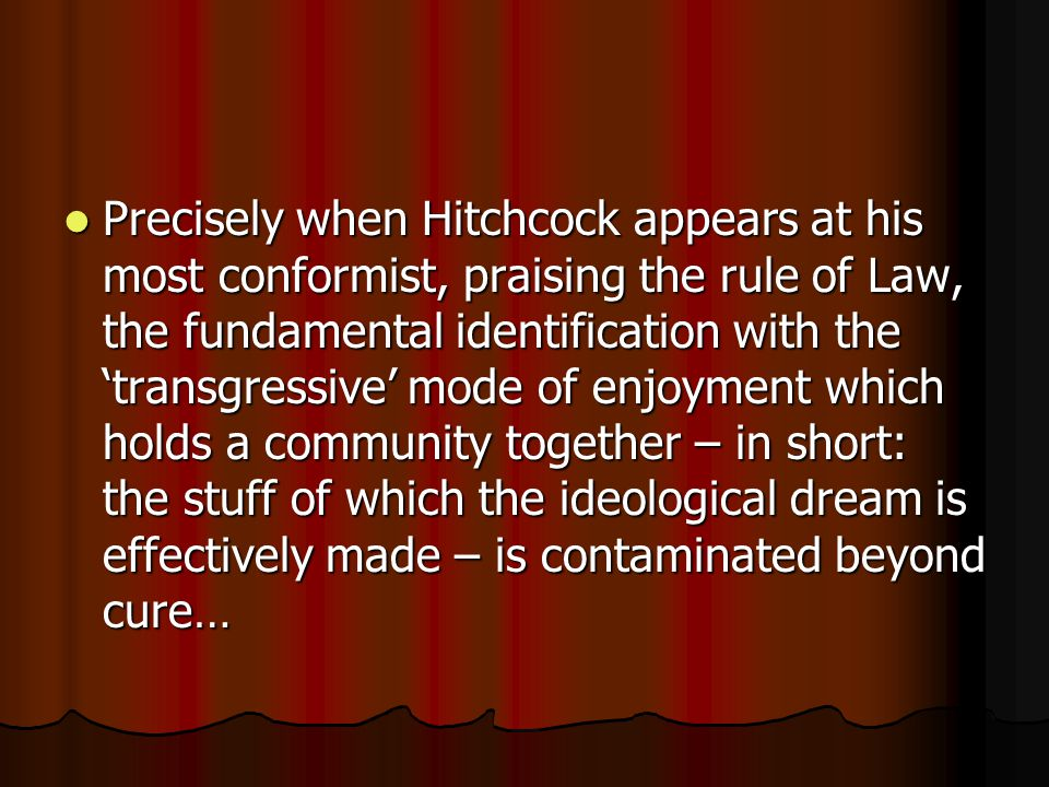 Precisely when Hitchcock appears at his most conformist, praising the rule of Law, the fundamental identification with the 'transgressive' mode of enjoyment which holds a community together – in short: the stuff of which the ideological dream is effectively made – is contaminated beyond cure… Precisely when Hitchcock appears at his most conformist, praising the rule of Law, the fundamental identification with the 'transgressive' mode of enjoyment which holds a community together – in short: the stuff of which the ideological dream is effectively made – is contaminated beyond cure…