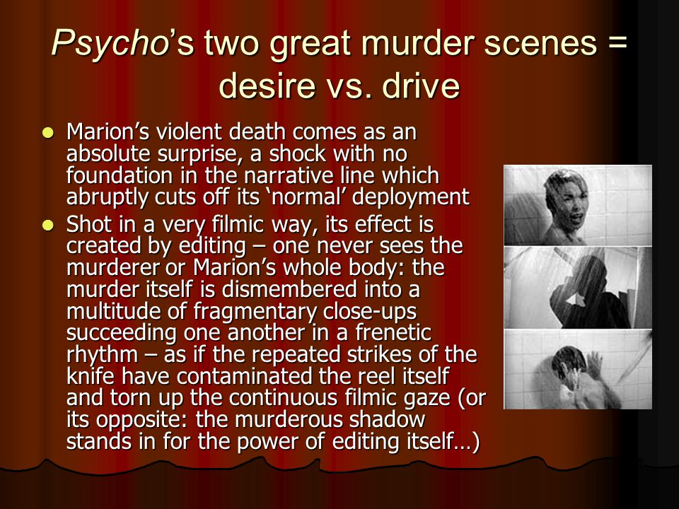 Psycho's two great murder scenes = desire vs. drive Marion's violent death comes as an absolute surprise, a shock with no foundation in the narrative