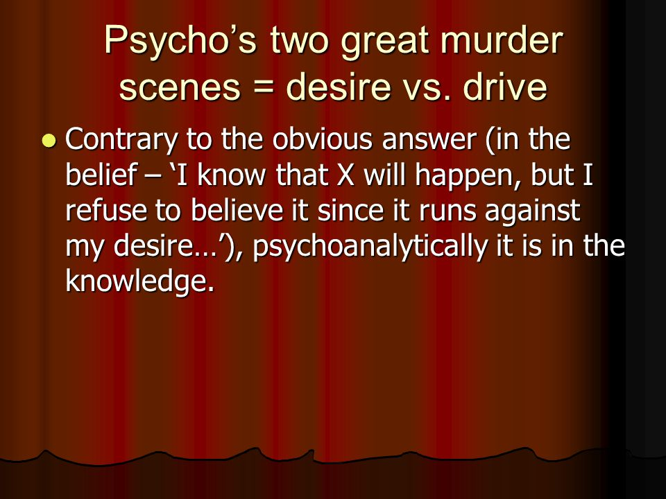 Psycho's two great murder scenes = desire vs. drive Contrary to the obvious answer (in the belief – 'I know that X will happen, but I refuse to believ