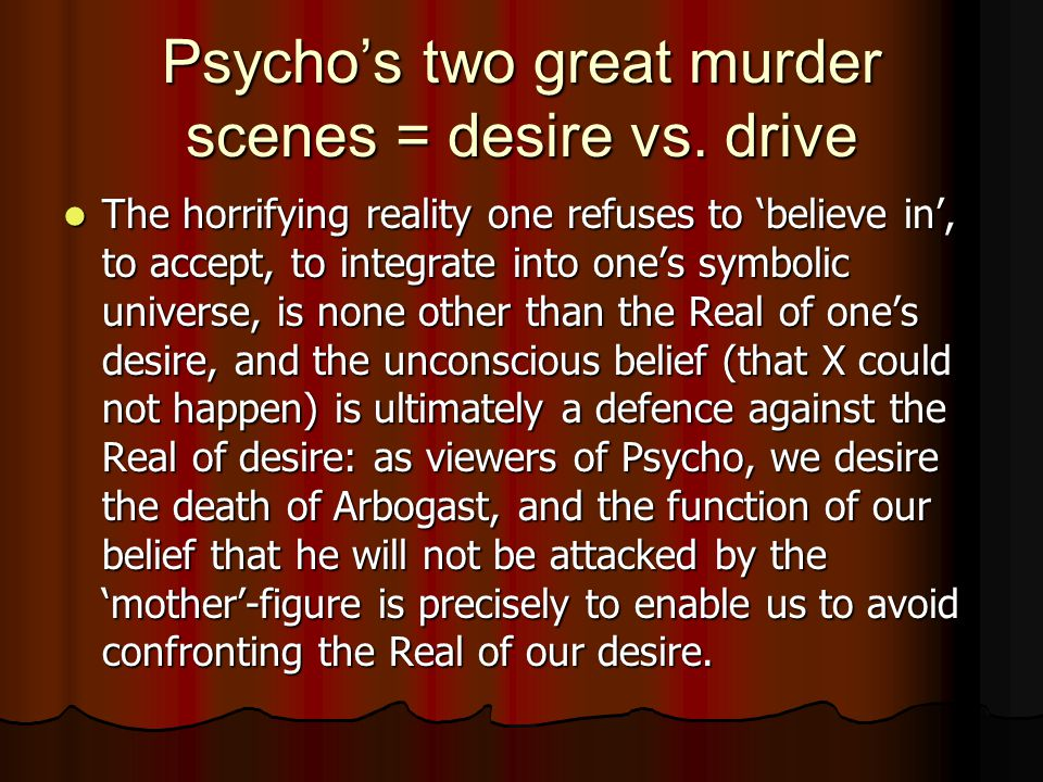 Psycho's two great murder scenes = desire vs. drive The horrifying reality one refuses to 'believe in', to accept, to integrate into one's symbolic un