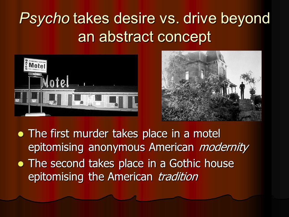 Psycho takes desire vs. drive beyond an abstract concept The first murder takes place in a motel epitomising anonymous American modernity The first mu