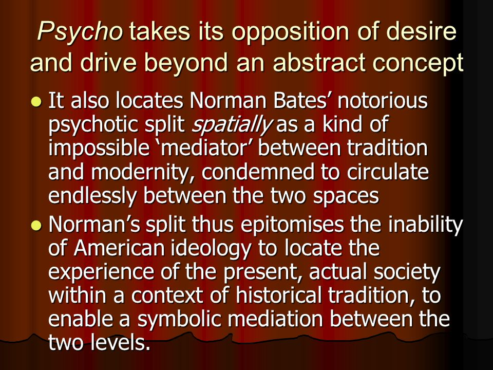 Psycho takes its opposition of desire and drive beyond an abstract concept It also locates Norman Bates' notorious psychotic split spatially as a kind of impossible 'mediator' between tradition and modernity, condemned to circulate endlessly between the two spaces It also locates Norman Bates' notorious psychotic split spatially as a kind of impossible 'mediator' between tradition and modernity, condemned to circulate endlessly between the two spaces Norman's split thus epitomises the inability of American ideology to locate the experience of the present, actual society within a context of historical tradition, to enable a symbolic mediation between the two levels.