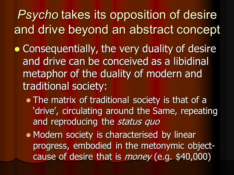 Psycho takes its opposition of desire and drive beyond an abstract concept Consequentially, the very duality of desire and drive can be conceived as a libidinal metaphor of the duality of modern and traditional society: Consequentially, the very duality of desire and drive can be conceived as a libidinal metaphor of the duality of modern and traditional society: The matrix of traditional society is that of a 'drive', circulating around the Same, repeating and reproducing the status quo The matrix of traditional society is that of a 'drive', circulating around the Same, repeating and reproducing the status quo Modern society is characterised by linear progress, embodied in the metonymic object- cause of desire that is money (e.g.