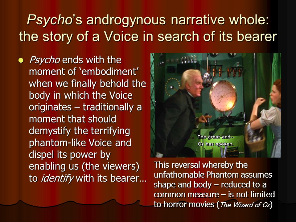 Psycho's androgynous narrative whole: the story of a Voice in search of its bearer Psycho ends with the moment of 'embodiment' when we finally behold the body in which the Voice originates – traditionally a moment that should demystify the terrifying phantom-like Voice and dispel its power by enabling us (the viewers) to identify with its bearer… Psycho ends with the moment of 'embodiment' when we finally behold the body in which the Voice originates – traditionally a moment that should demystify the terrifying phantom-like Voice and dispel its power by enabling us (the viewers) to identify with its bearer… This reversal whereby the unfathomable Phantom assumes shape and body – reduced to a common measure – is not limited to horror movies ( The Wizard of Oz )
