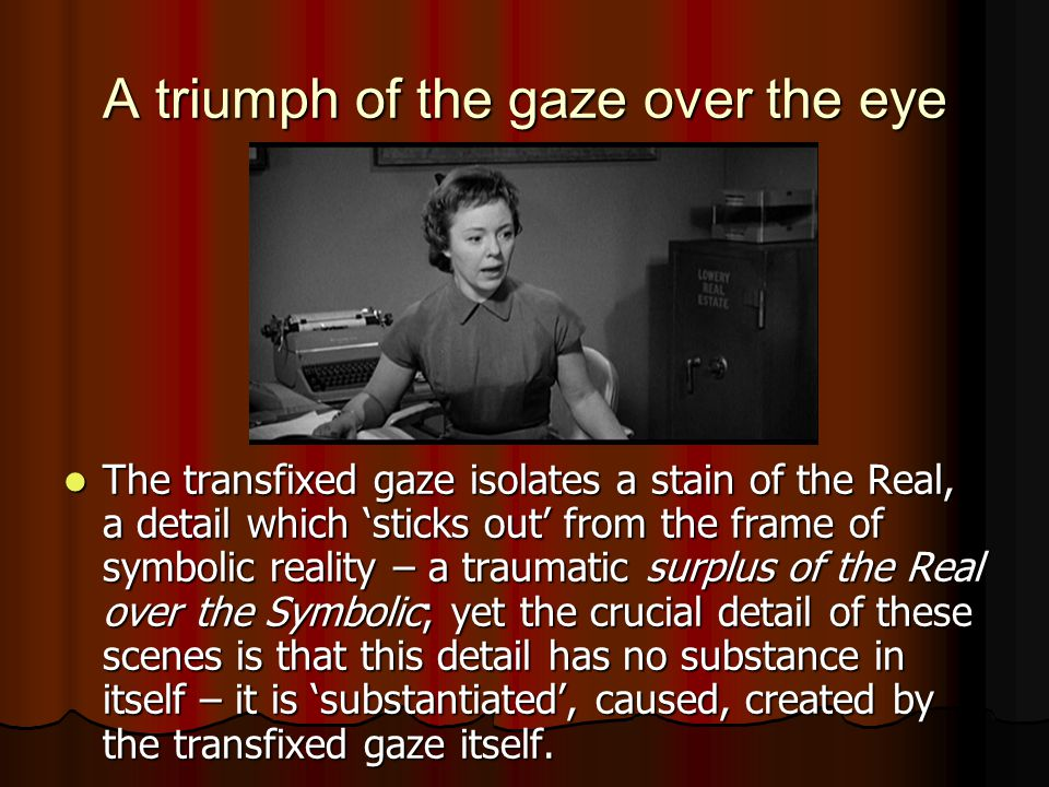 The transfixed gaze isolates a stain of the Real, a detail which 'sticks out' from the frame of symbolic reality – a traumatic surplus of the Real over the Symbolic; yet the crucial detail of these scenes is that this detail has no substance in itself – it is 'substantiated', caused, created by the transfixed gaze itself.