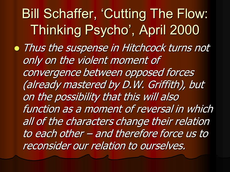 Bill Schaffer, 'Cutting The Flow: Thinking Psycho', April 2000 Thus the suspense in Hitchcock turns not only on the violent moment of convergence between opposed forces (already mastered by D.W.