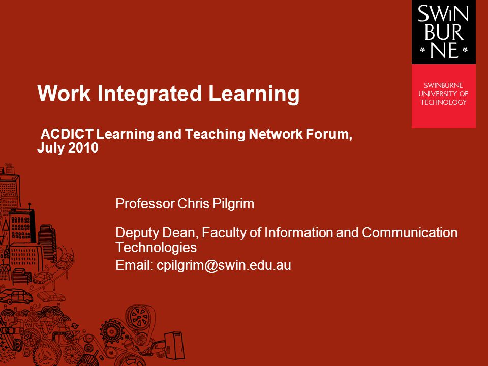 Work Integrated Learning ACDICT Learning and Teaching Network Forum, July 2010 Professor Chris Pilgrim Deputy Dean, Faculty of Information and Communication Technologies Email: cpilgrim@swin.edu.au