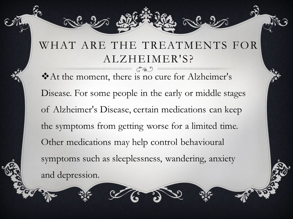 WHAT ARE THE TREATMENTS FOR ALZHEIMER S. At the moment, there is no cure for Alzheimer s Disease.