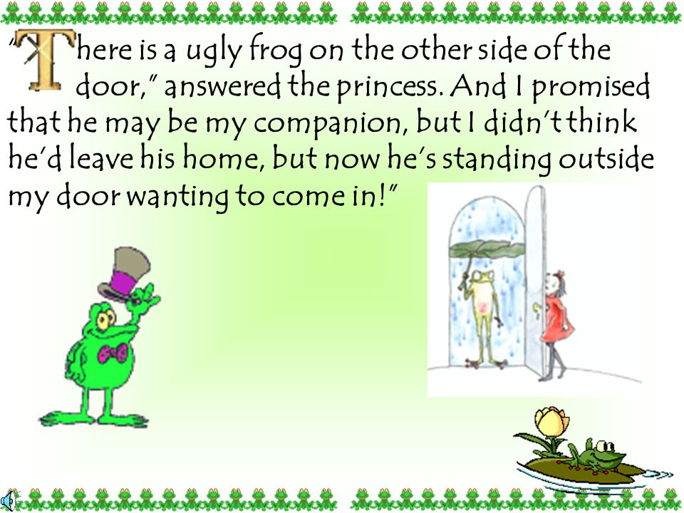 he ran to see who it was and after she found out who was on the other side of the door, her smile faded. It was the frog! She slammed the door in his