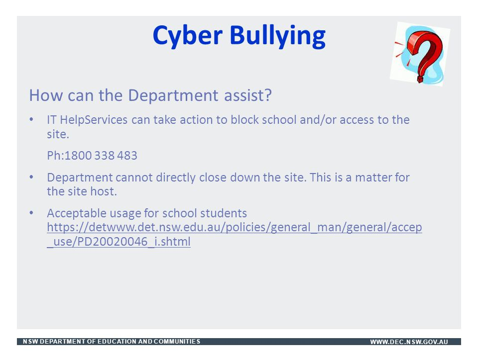 NSW DEPARTMENT OF EDUCATION AND COMMUNITIESWWW.DEC.NSW.GOV.AU Cyber Bullying How can the Department assist? IT HelpServices can take action to block s