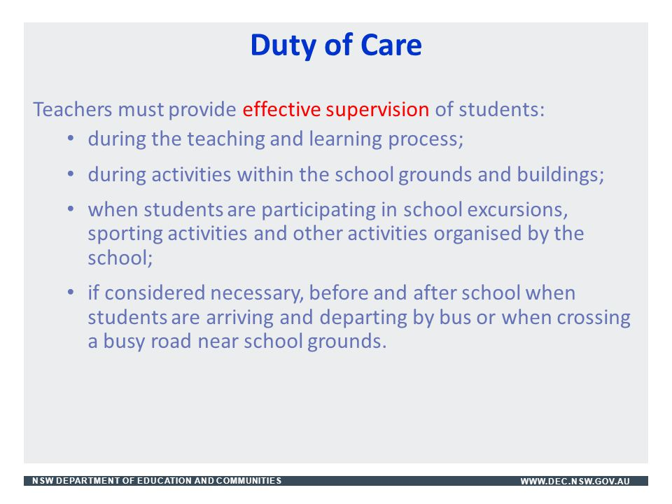 NSW DEPARTMENT OF EDUCATION AND COMMUNITIESWWW.DEC.NSW.GOV.AU Duty of Care Teachers must provide effective supervision of students: during the teachin