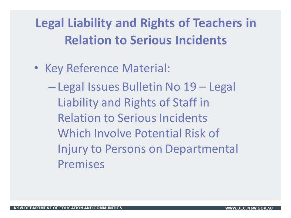 NSW DEPARTMENT OF EDUCATION AND COMMUNITIESWWW.DEC.NSW.GOV.AU Legal Liability and Rights of Teachers in Relation to Serious Incidents Key Reference Ma