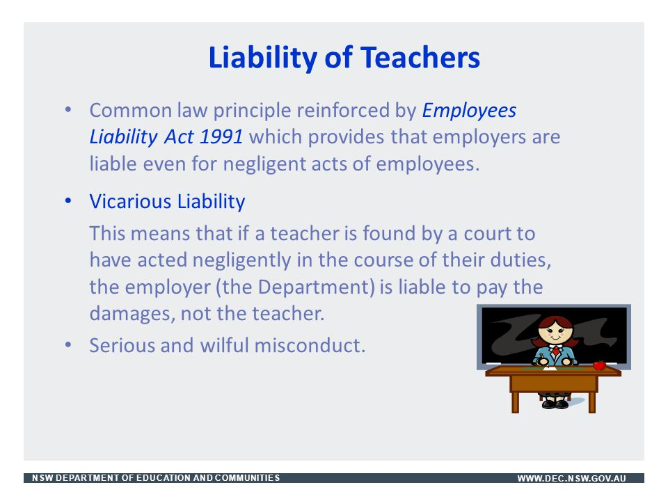 NSW DEPARTMENT OF EDUCATION AND COMMUNITIESWWW.DEC.NSW.GOV.AU Liability of Teachers Common law principle reinforced by Employees Liability Act 1991 wh