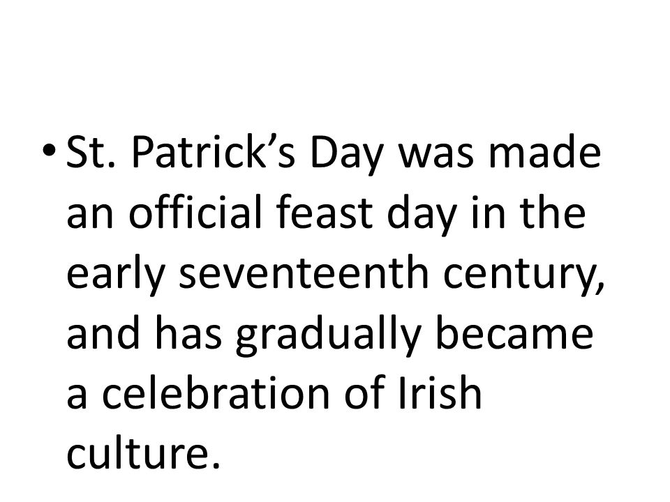 St. Patrick's Day was made an official feast day in the early seventeenth century, and has gradually became a celebration of Irish culture.