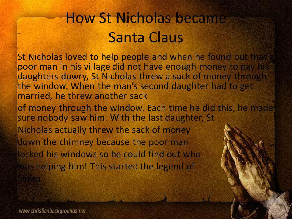 Bibliography http://en.wikipedia.org/wiki/Saint_Nicholas http://www.loyolapress.com/search- result.aspx?s=St+Nicholas http://www.loyolapress.com/search- result.aspx?s=St+Nicholas http://www.articlesbase.com/childhood- education-articles/the-story-of-st-nicholas- the-real-santa-claus- 5392209.html?utm_source=google&utm_med ium=cpc&utm_campaign=ab_paid_12&gclid= CN3F88eC-bUCFbBZpgod6hcAUQ http://www.articlesbase.com/childhood- education-articles/the-story-of-st-nicholas- the-real-santa-claus- 5392209.html?utm_source=google&utm_med ium=cpc&utm_campaign=ab_paid_12&gclid= CN3F88eC-bUCFbBZpgod6hcAUQ
