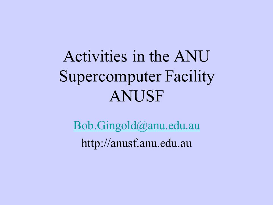 Activities in the ANU Supercomputer Facility ANUSF Bob.Gingold@anu.edu.au http://anusf.anu.edu.au