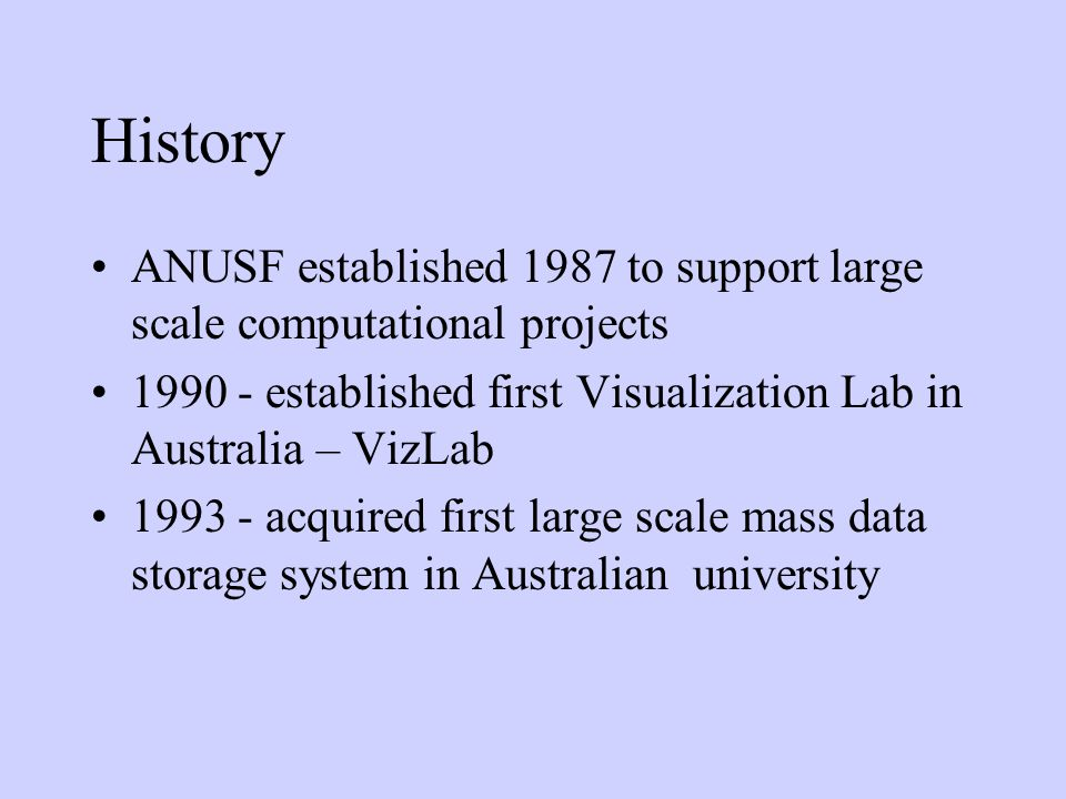 History ANUSF established 1987 to support large scale computational projects 1990 - established first Visualization Lab in Australia – VizLab 1993 - a