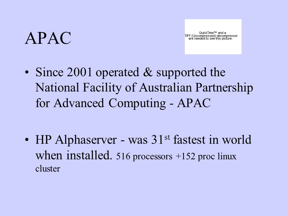 APAC Since 2001 operated & supported the National Facility of Australian Partnership for Advanced Computing - APAC HP Alphaserver - was 31 st fastest