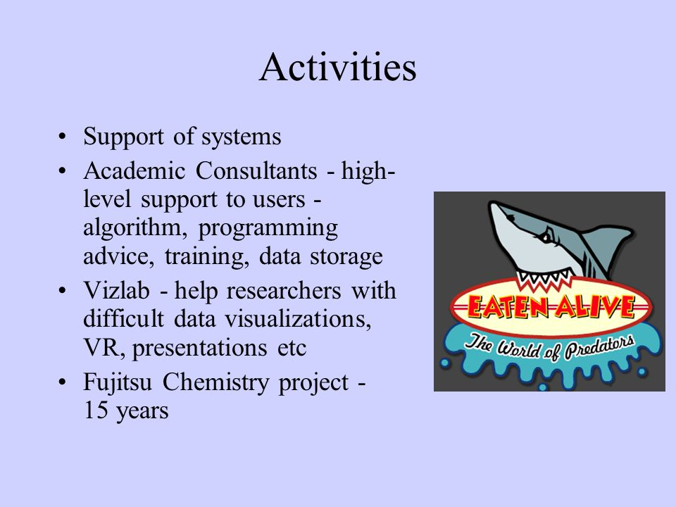 Activities Support of systems Academic Consultants - high- level support to users - algorithm, programming advice, training, data storage Vizlab - help researchers with difficult data visualizations, VR, presentations etc Fujitsu Chemistry project - 15 years