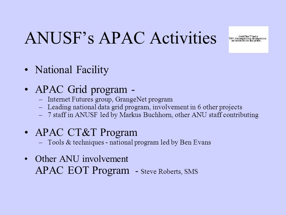 ANUSF's APAC Activities National Facility APAC Grid program - –Internet Futures group, GrangeNet program –Leading national data grid program, involvement in 6 other projects –7 staff in ANUSF led by Markus Buchhorn, other ANU staff contributing APAC CT&T Program –Tools & techniques - national program led by Ben Evans Other ANU involvement APAC EOT Program - Steve Roberts, SMS
