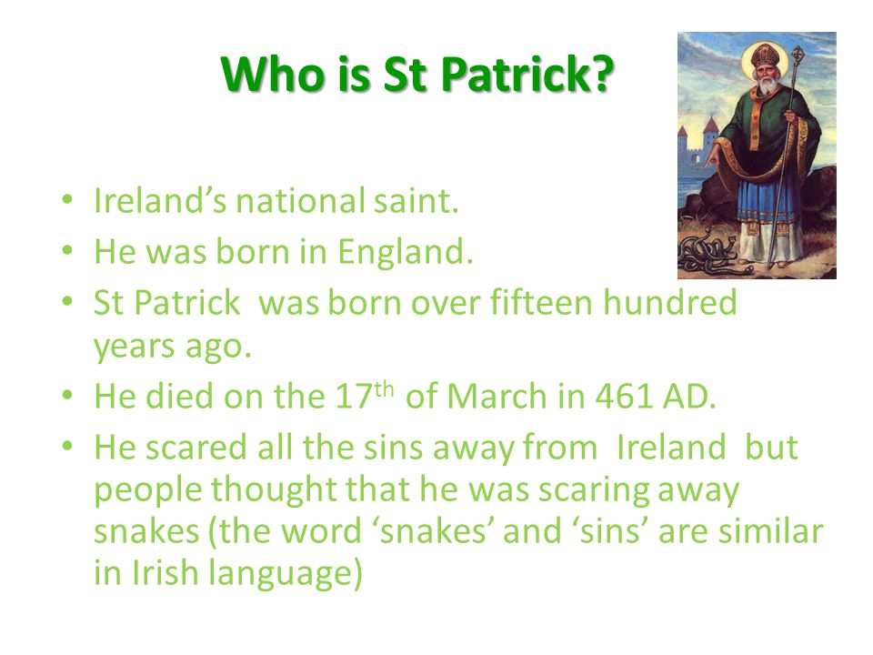 About St Patrick's Day St Patrick is the patron saint of Ireland.