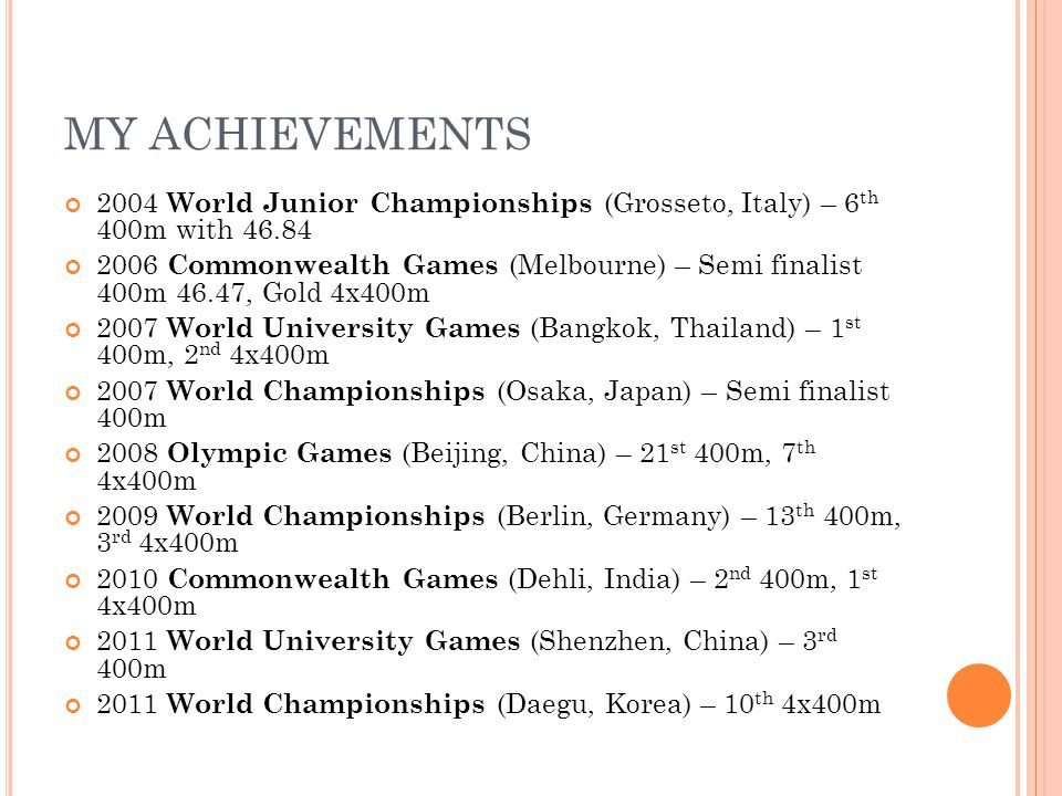 MY ACHIEVEMENTS 2004 World Junior Championships (Grosseto, Italy) – 6 th 400m with 46.84 2006 Commonwealth Games (Melbourne) – Semi finalist 400m 46.47, Gold 4x400m 2007 World University Games (Bangkok, Thailand) – 1 st 400m, 2 nd 4x400m 2007 World Championships (Osaka, Japan) – Semi finalist 400m 2008 Olympic Games (Beijing, China) – 21 st 400m, 7 th 4x400m 2009 World Championships (Berlin, Germany) – 13 th 400m, 3 rd 4x400m 2010 Commonwealth Games (Dehli, India) – 2 nd 400m, 1 st 4x400m 2011 World University Games (Shenzhen, China) – 3 rd 400m 2011 World Championships (Daegu, Korea) – 10 th 4x400m