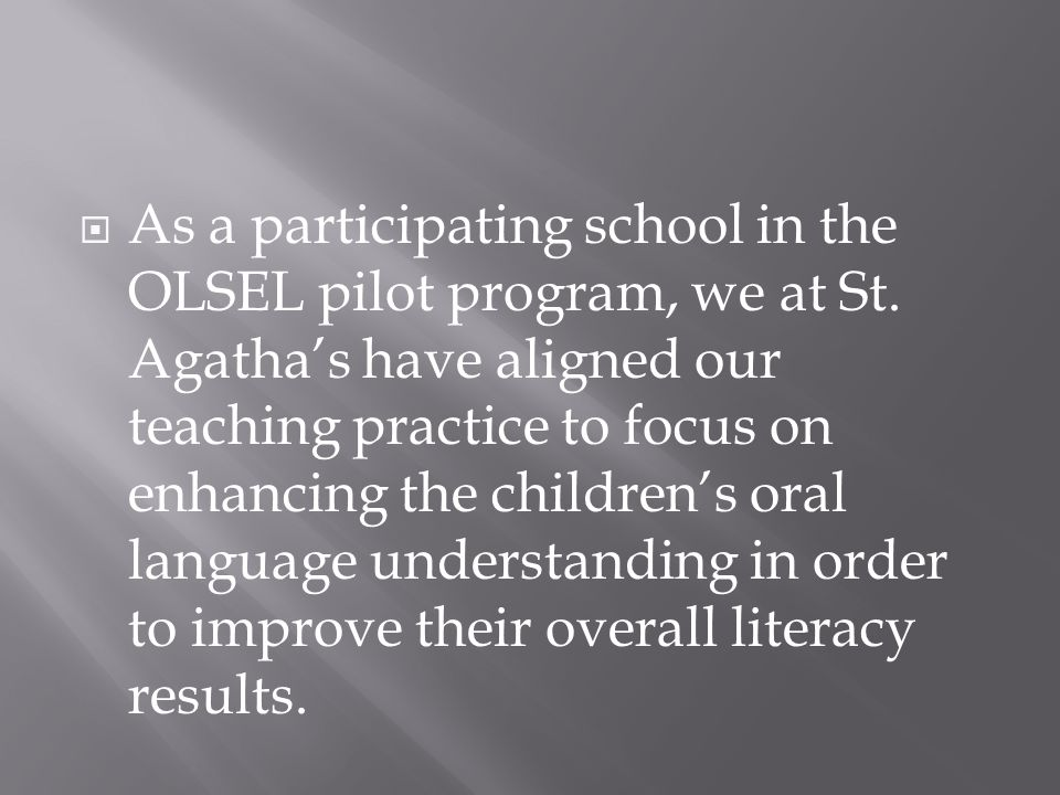  As a participating school in the OLSEL pilot program, we at St. Agatha's have aligned our teaching practice to focus on enhancing the children's ora