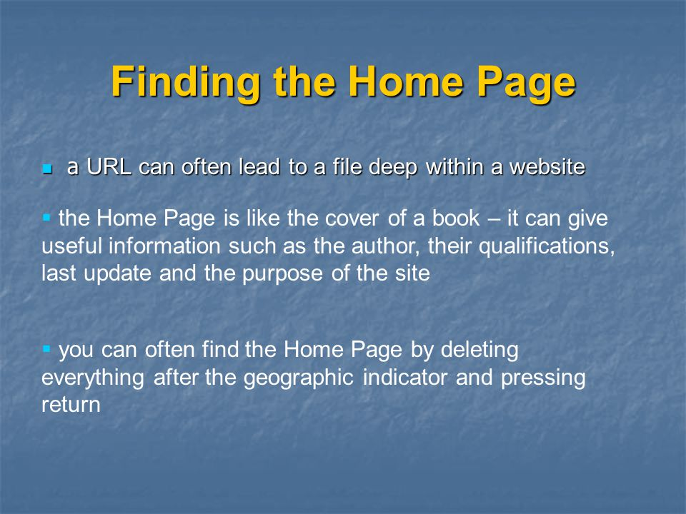 Finding the Home Page a URL can often lead to a file deep within a website a URL can often lead to a file deep within a website  the Home Page is like the cover of a book – it can give useful information such as the author, their qualifications, last update and the purpose of the site  you can often find the Home Page by deleting everything after the geographic indicator and pressing return