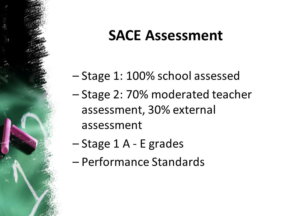 –Stage 1: 100% school assessed –Stage 2: 70% moderated teacher assessment, 30% external assessment –Stage 1 A - E grades –Performance Standards SACE A