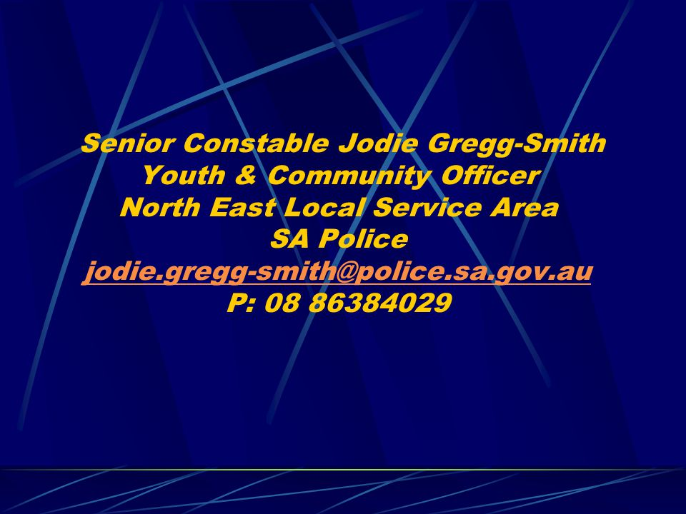 Senior Constable Jodie Gregg-Smith Youth & Community Officer North East Local Service Area SA Police jodie.gregg-smith@police.sa.gov.au P: 08 86384029
