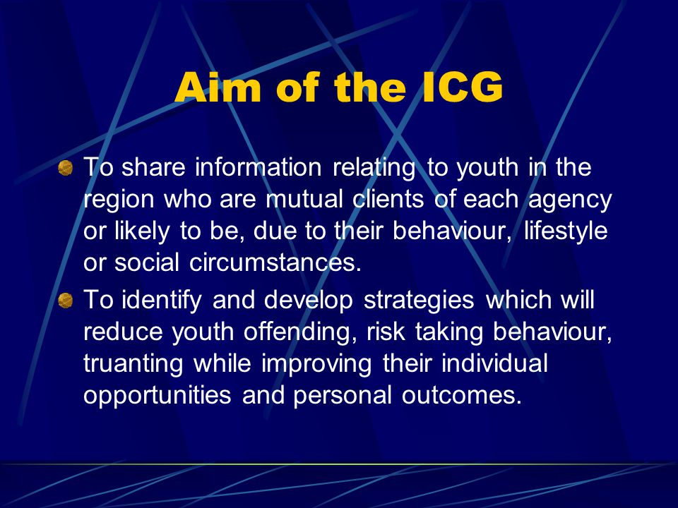 Aim of the ICG To share information relating to youth in the region who are mutual clients of each agency or likely to be, due to their behaviour, lif