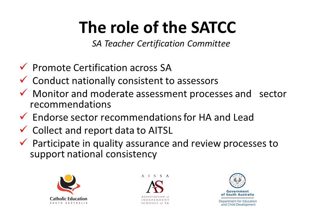 The role of the SATCC SA Teacher Certification Committee Promote Certification across SA Conduct nationally consistent to assessors Monitor and moderate assessment processes and sector recommendations Endorse sector recommendations for HA and Lead Collect and report data to AITSL Participate in quality assurance and review processes to support national consistency
