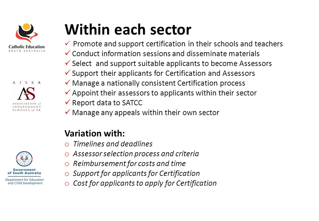 Within each sector Promote and support certification in their schools and teachers Conduct information sessions and disseminate materials Select and support suitable applicants to become Assessors Support their applicants for Certification and Assessors Manage a nationally consistent Certification process Appoint their assessors to applicants within their sector Report data to SATCC Manage any appeals within their own sector Variation with: o Timelines and deadlines o Assessor selection process and criteria o Reimbursement for costs and time o Support for applicants for Certification o Cost for applicants to apply for Certification