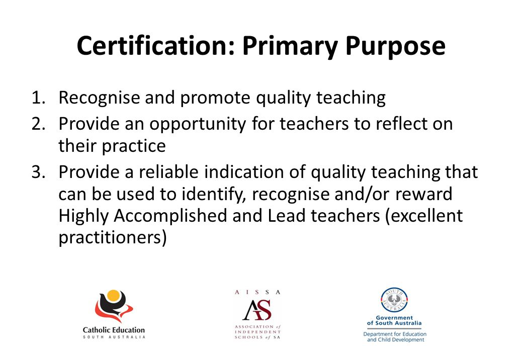 Certification: Primary Purpose 1.Recognise and promote quality teaching 2.Provide an opportunity for teachers to reflect on their practice 3.Provide a reliable indication of quality teaching that can be used to identify, recognise and/or reward Highly Accomplished and Lead teachers (excellent practitioners)