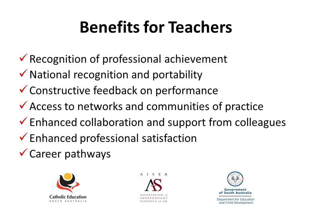 Benefits for Teachers Recognition of professional achievement National recognition and portability Constructive feedback on performance Access to networks and communities of practice Enhanced collaboration and support from colleagues Enhanced professional satisfaction Career pathways
