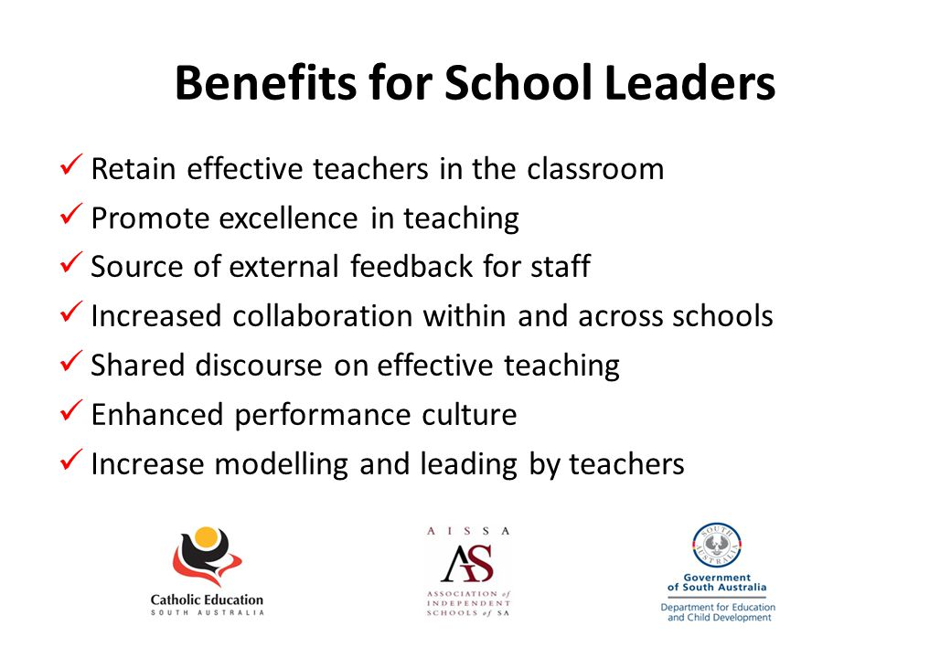 Benefits for School Leaders Retain effective teachers in the classroom Promote excellence in teaching Source of external feedback for staff Increased