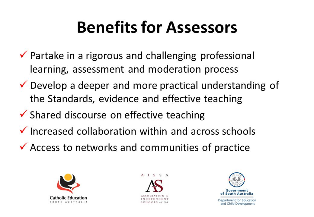 Benefits for Assessors Partake in a rigorous and challenging professional learning, assessment and moderation process Develop a deeper and more practical understanding of the Standards, evidence and effective teaching Shared discourse on effective teaching Increased collaboration within and across schools Access to networks and communities of practice