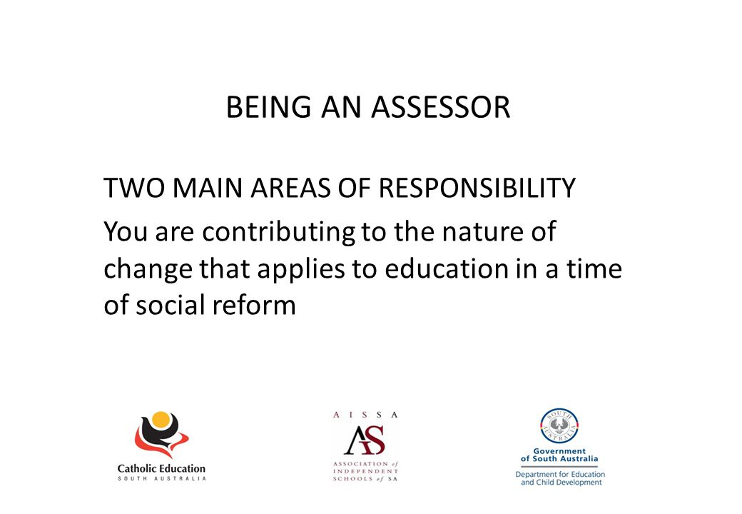 BEING AN ASSESSOR TWO MAIN AREAS OF RESPONSIBILITY You are contributing to the nature of change that applies to education in a time of social reform