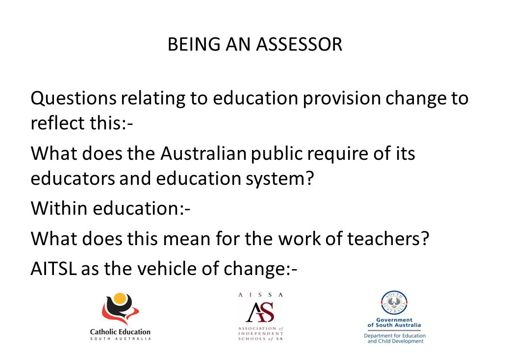 BEING AN ASSESSOR Questions relating to education provision change to reflect this:- What does the Australian public require of its educators and educ