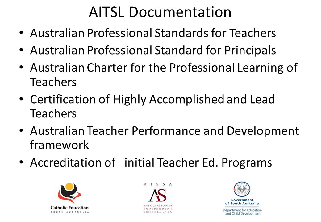 AITSL Documentation Australian Professional Standards for Teachers Australian Professional Standard for Principals Australian Charter for the Professional Learning of Teachers Certification of Highly Accomplished and Lead Teachers Australian Teacher Performance and Development framework Accreditation of initial Teacher Ed.