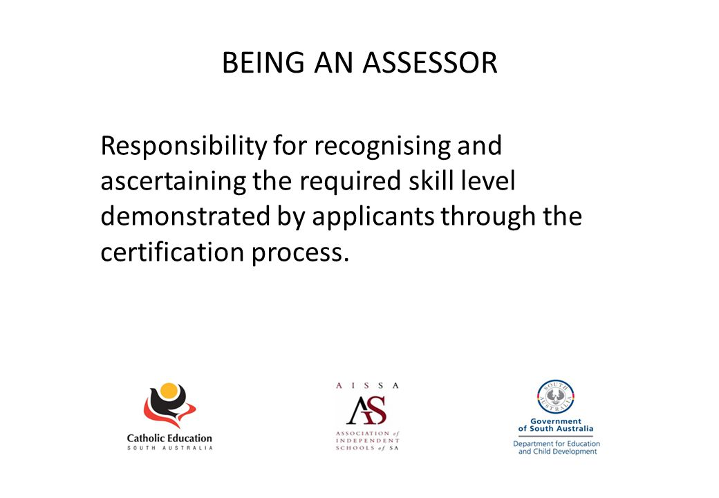 BEING AN ASSESSOR Responsibility for recognising and ascertaining the required skill level demonstrated by applicants through the certification process.
