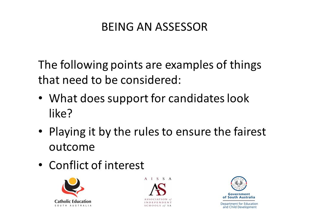 BEING AN ASSESSOR The following points are examples of things that need to be considered: What does support for candidates look like.