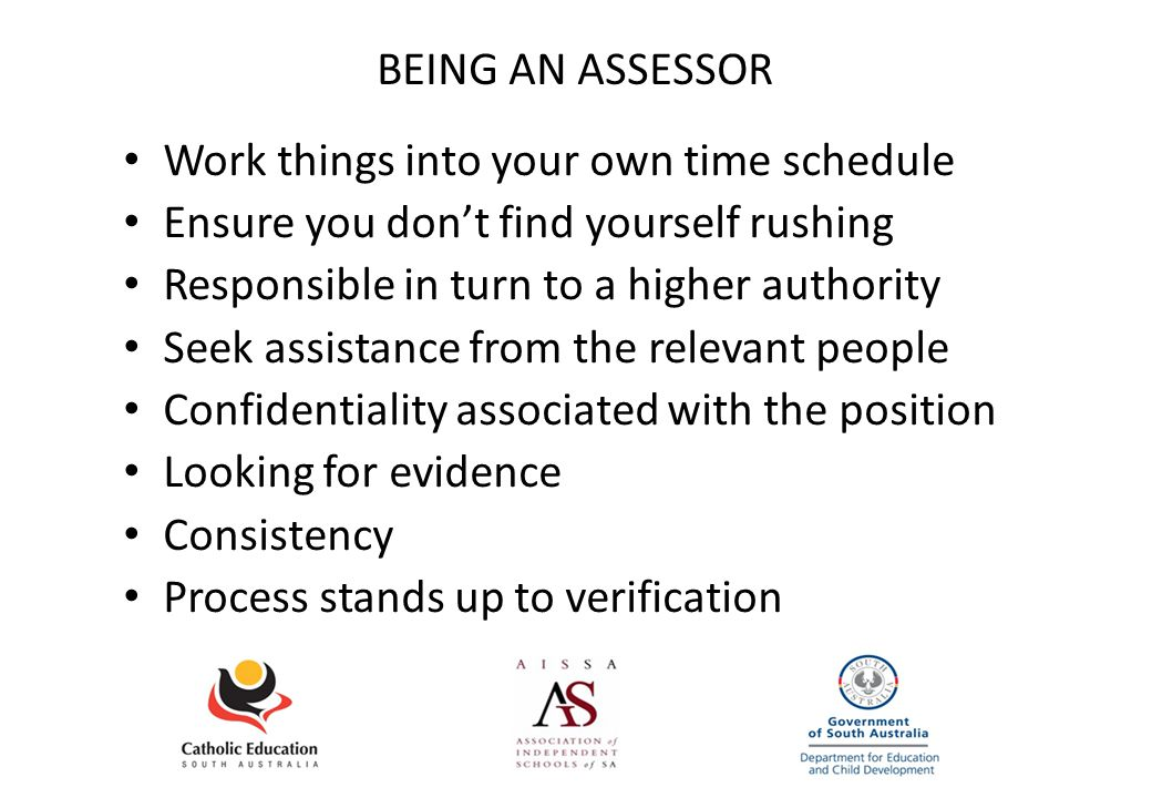 BEING AN ASSESSOR Work things into your own time schedule Ensure you don't find yourself rushing Responsible in turn to a higher authority Seek assistance from the relevant people Confidentiality associated with the position Looking for evidence Consistency Process stands up to verification