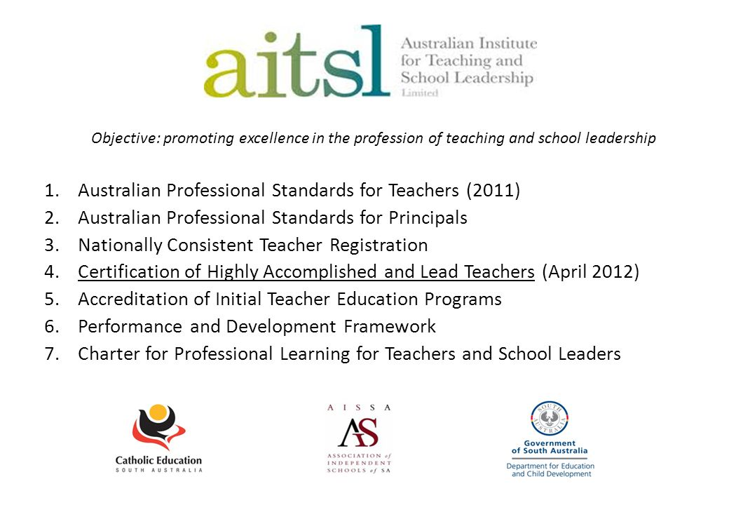 Objective: promoting excellence in the profession of teaching and school leadership 1.Australian Professional Standards for Teachers (2011) 2.Australian Professional Standards for Principals 3.Nationally Consistent Teacher Registration 4.Certification of Highly Accomplished and Lead Teachers (April 2012) 5.Accreditation of Initial Teacher Education Programs 6.Performance and Development Framework 7.Charter for Professional Learning for Teachers and School Leaders