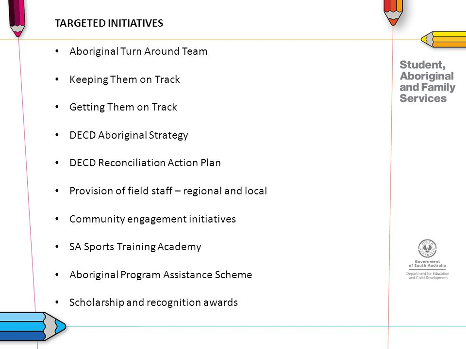 TARGETED INITIATIVES Aboriginal Turn Around Team Keeping Them on Track Getting Them on Track DECD Aboriginal Strategy DECD Reconciliation Action Plan Provision of field staff – regional and local Community engagement initiatives SA Sports Training Academy Aboriginal Program Assistance Scheme Scholarship and recognition awards